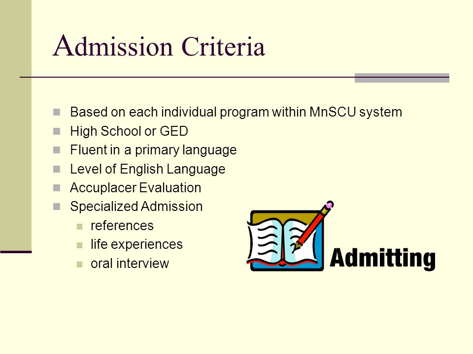 Admission Criteria Based on each individual program within MnSCU system. High School or GED. Fluent in a primary language.
