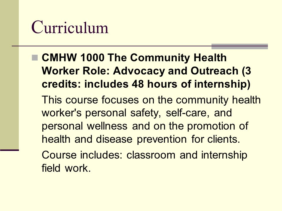 Curriculum CMHW 1000 The Community Health Worker Role: Advocacy and Outreach (3 credits: includes 48 hours of internship)