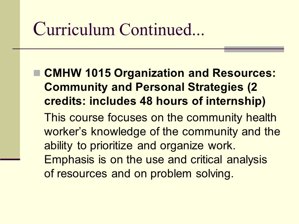 Curriculum Continued... CMHW 1015 Organization and Resources: Community and Personal Strategies (2 credits: includes 48 hours of internship)