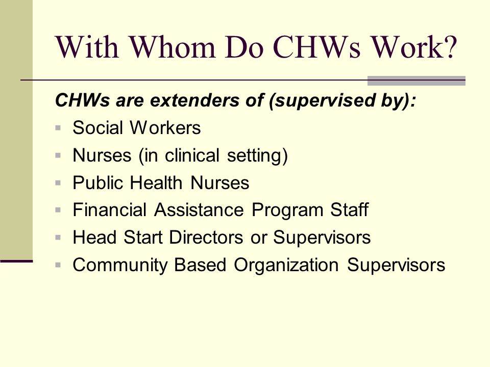 With Whom Do CHWs Work CHWs are extenders of (supervised by):