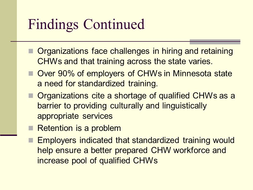 Findings Continued Organizations face challenges in hiring and retaining CHWs and that training across the state varies.
