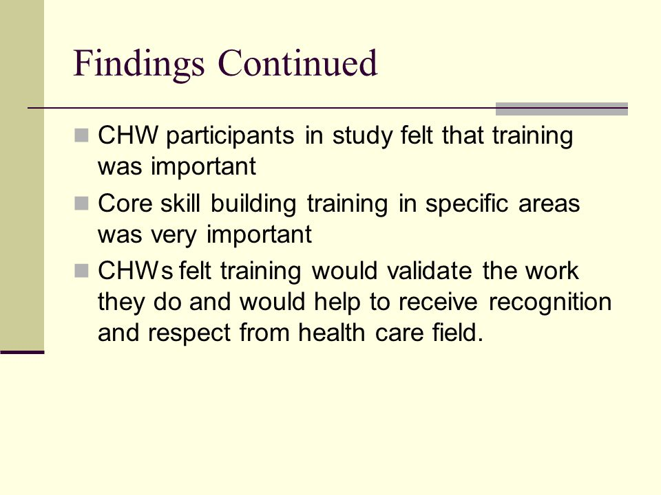 Findings Continued CHW participants in study felt that training was important. Core skill building training in specific areas was very important.
