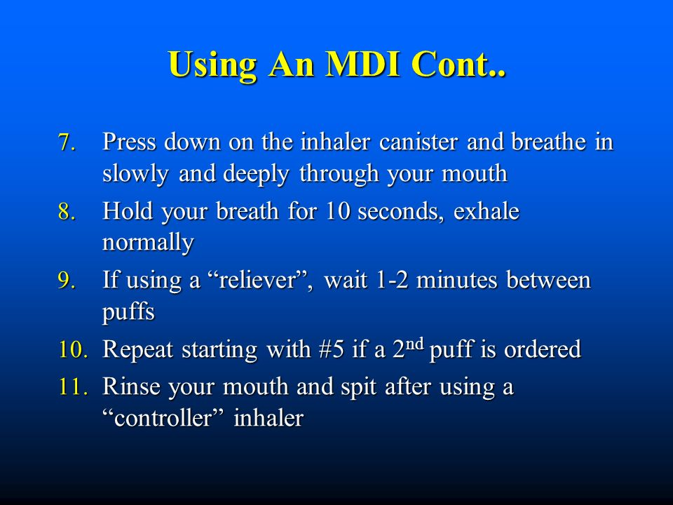 Using An MDI Cont.. Press down on the inhaler canister and breathe in slowly and deeply through your mouth.