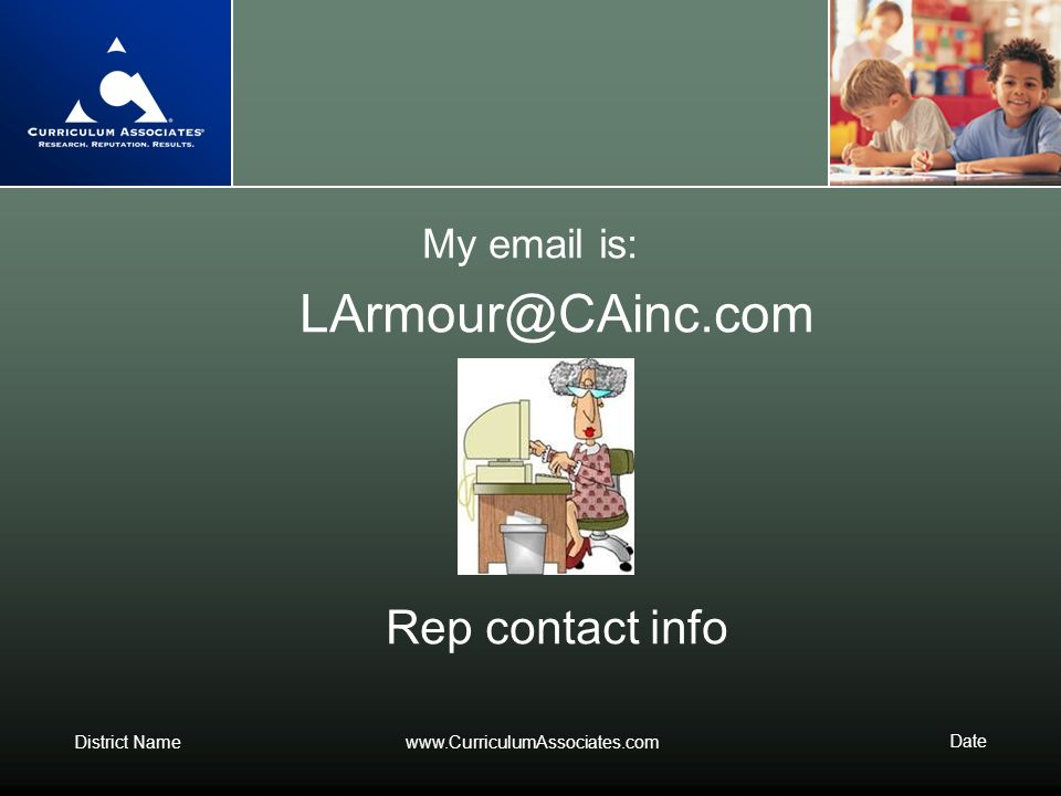 My email is: LArmour@CAinc.com Rep contact info www.CurriculumAssociates.com Date
