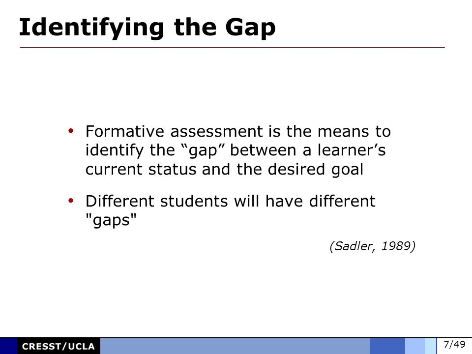 Identifying the Gap Formative assessment is the means to identify the gap between a learner's current status and the desired goal.