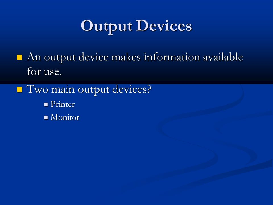 Output Devices An output device makes information available for use.