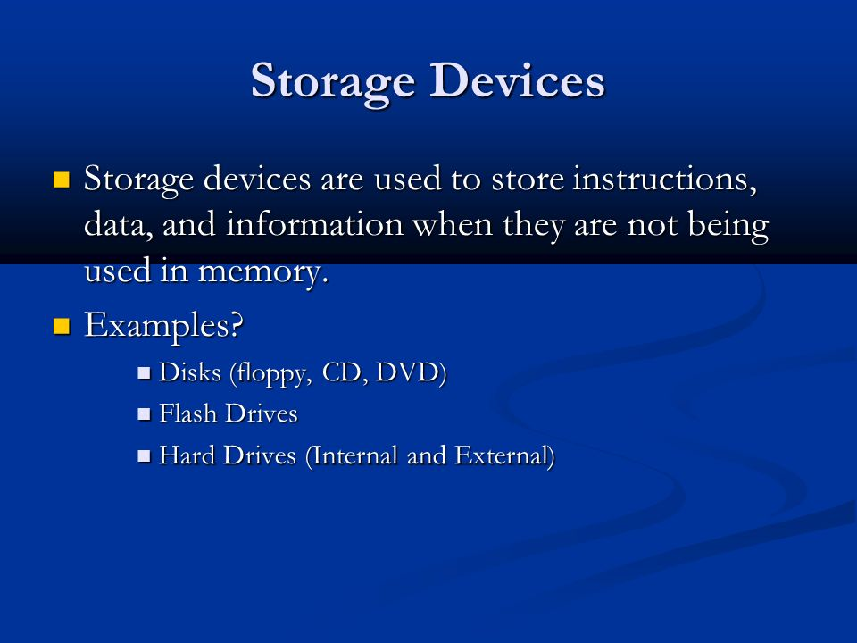 Storage Devices Storage devices are used to store instructions, data, and information when they are not being used in memory.