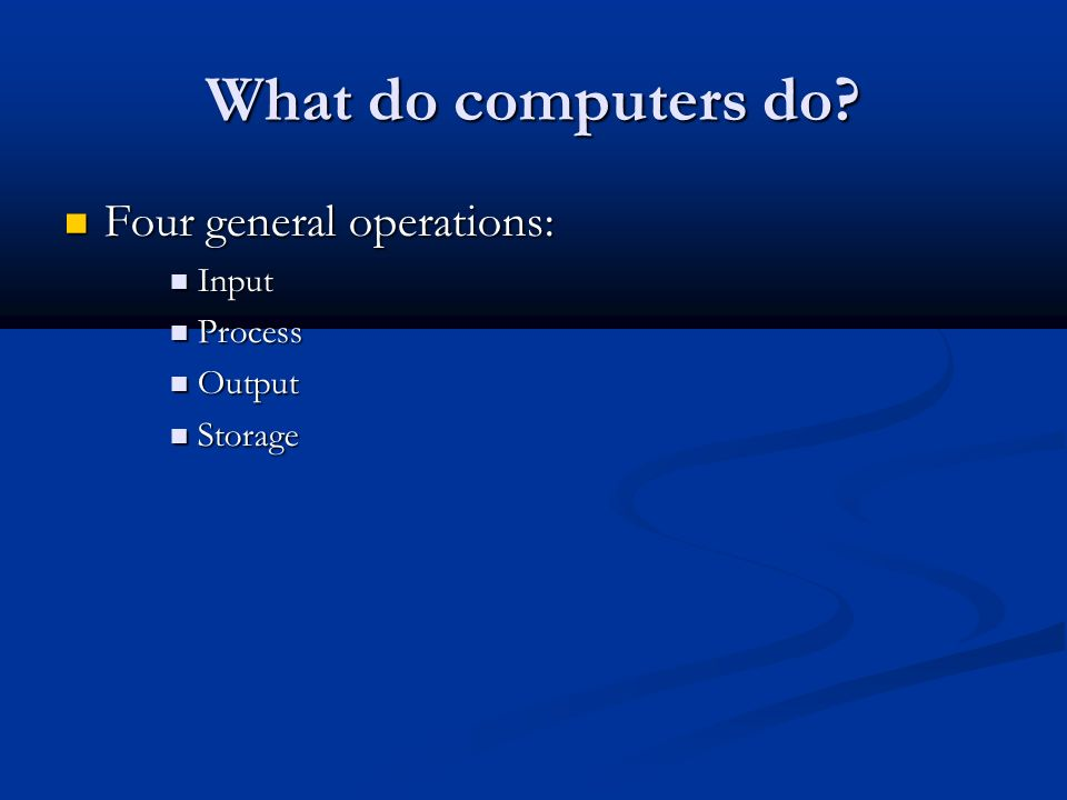 What do computers do Four general operations: Input Process Output