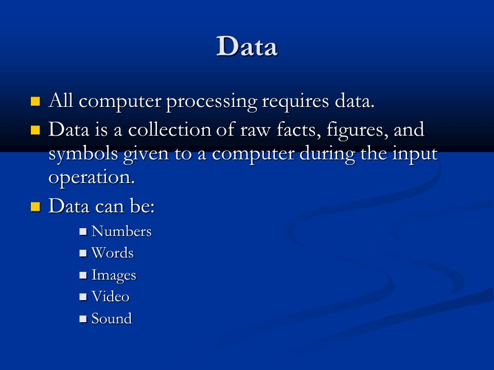 Data All computer processing requires data.