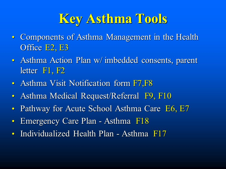 Key Asthma Tools Components of Asthma Management in the Health Office E2, E3. Asthma Action Plan w/ imbedded consents, parent letter F1, F2.