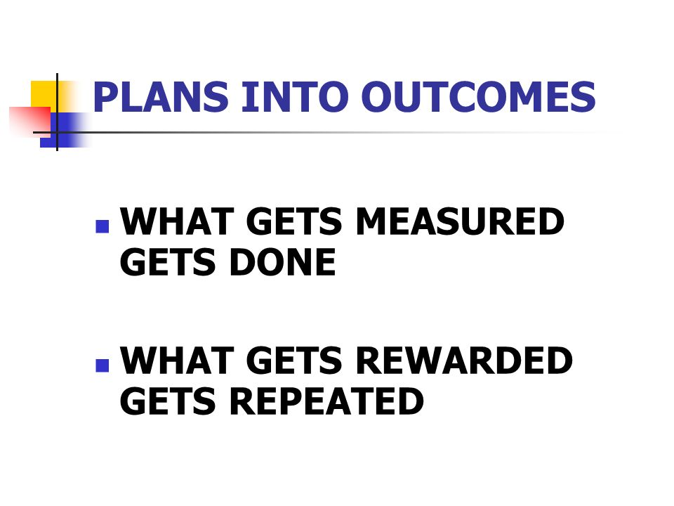 PLANS INTO OUTCOMES WHAT GETS MEASURED GETS DONE