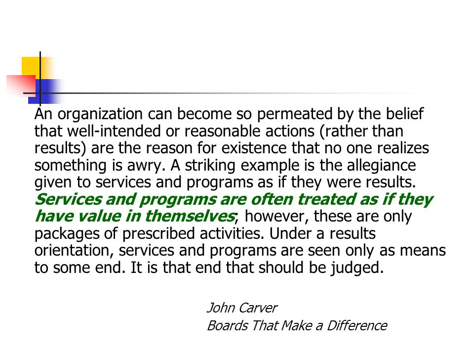 An organization can become so permeated by the belief that well-intended or reasonable actions (rather than results) are the reason for existence that no one realizes something is awry. A striking example is the allegiance given to services and programs as if they were results. Services and programs are often treated as if they have value in themselves; however, these are only packages of prescribed activities. Under a results orientation, services and programs are seen only as means to some end. It is that end that should be judged.