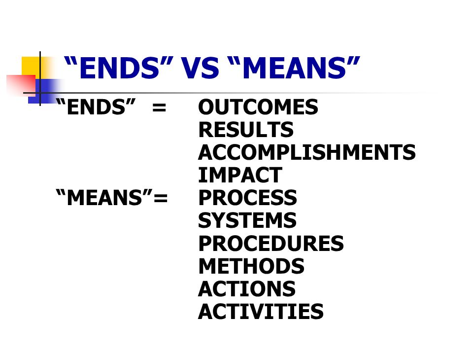 ENDS VS MEANS ENDS = OUTCOMES RESULTS ACCOMPLISHMENTS IMPACT