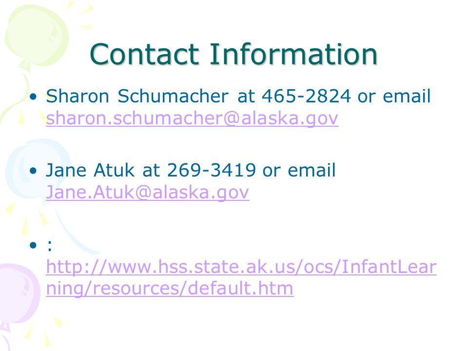 Contact Information Sharon Schumacher at 465-2824 or email sharon.schumacher@alaska.gov. Jane Atuk at 269-3419 or email Jane.Atuk@alaska.gov.