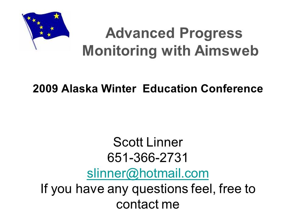 Advanced Progress Monitoring with Aimsweb 2009 Alaska Winter Education Conference Scott Linner 651-366-2731 slinner@hotmail.com If you have any questions feel, free to contact me