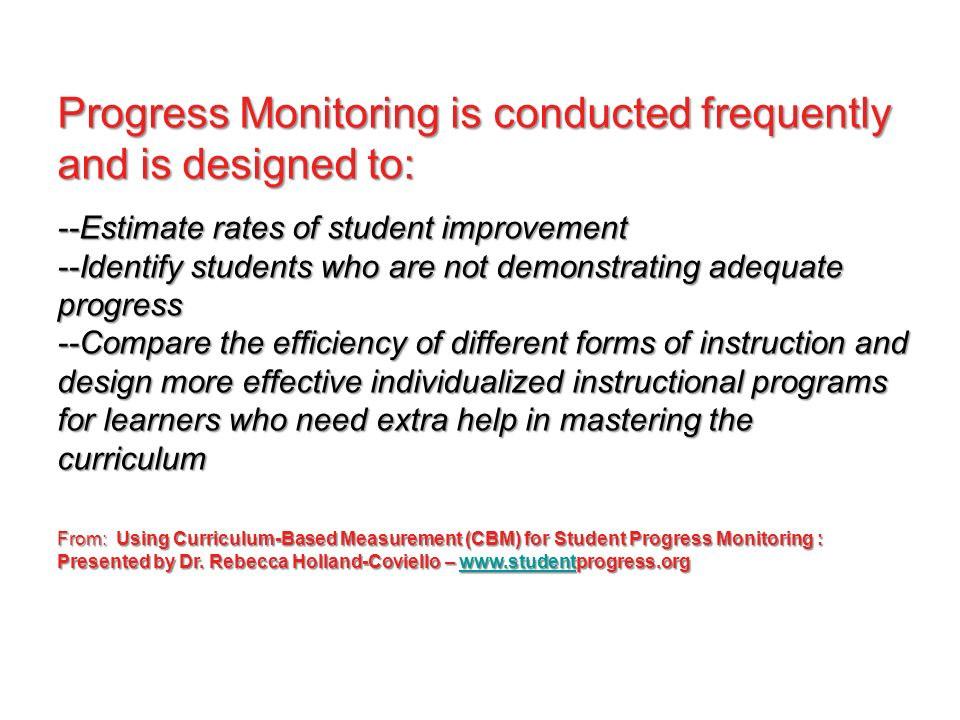 Progress Monitoring is conducted frequently and is designed to: --Estimate rates of student improvement --Identify students who are not demonstrating adequate progress --Compare the efficiency of different forms of instruction and design more effective individualized instructional programs for learners who need extra help in mastering the curriculum From: Using Curriculum-Based Measurement (CBM) for Student Progress Monitoring : Presented by Dr.