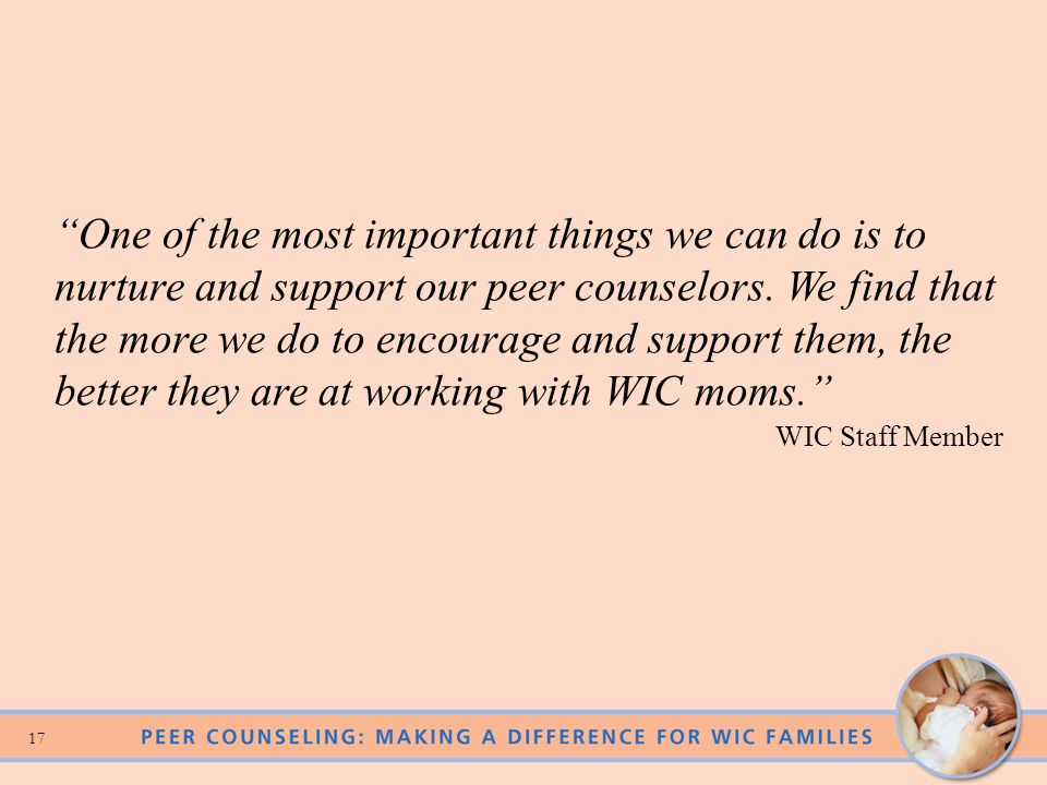 One of the most important things we can do is to nurture and support our peer counselors. We find that the more we do to encourage and support them, the better they are at working with WIC moms.