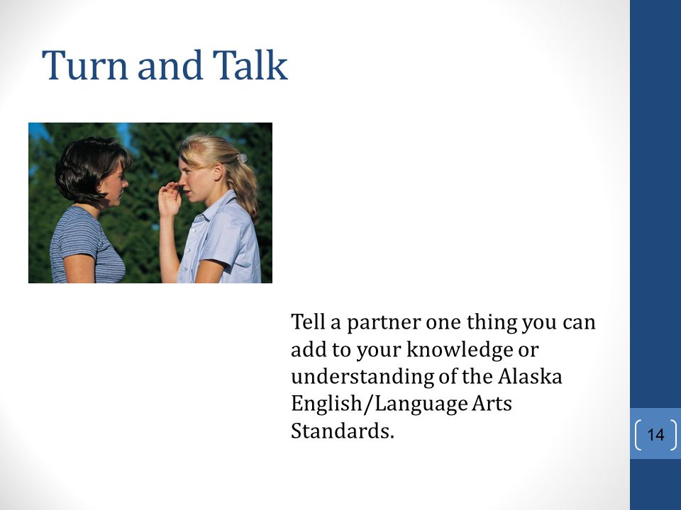 Turn and Talk Tell a partner one thing you can add to your knowledge or understanding of the Alaska English/Language Arts Standards.