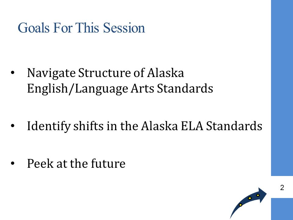 Goals For This Session Navigate Structure of Alaska English/Language Arts Standards. Identify shifts in the Alaska ELA Standards.