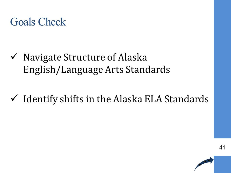 Goals Check Navigate Structure of Alaska English/Language Arts Standards. Identify shifts in the Alaska ELA Standards.