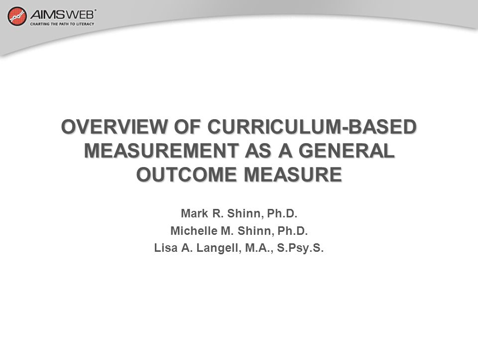 OVERVIEW OF CURRICULUM-BASED MEASUREMENT AS A GENERAL OUTCOME MEASURE