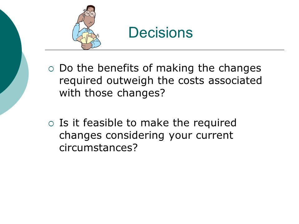 Decisions Do the benefits of making the changes required outweigh the costs associated with those changes