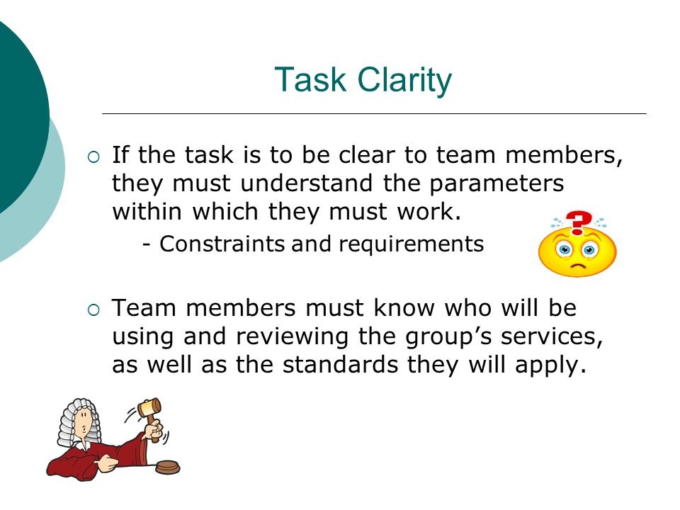 Task Clarity If the task is to be clear to team members, they must understand the parameters within which they must work.