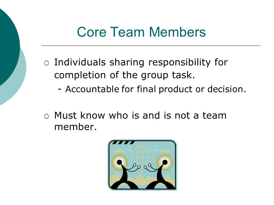 Core Team Members Individuals sharing responsibility for completion of the group task. - Accountable for final product or decision.