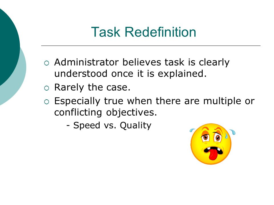 Task Redefinition Administrator believes task is clearly understood once it is explained. Rarely the case.
