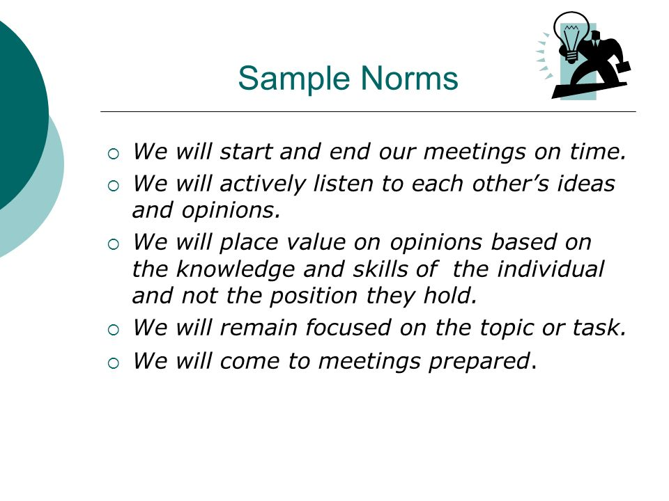 Sample Norms We will start and end our meetings on time.