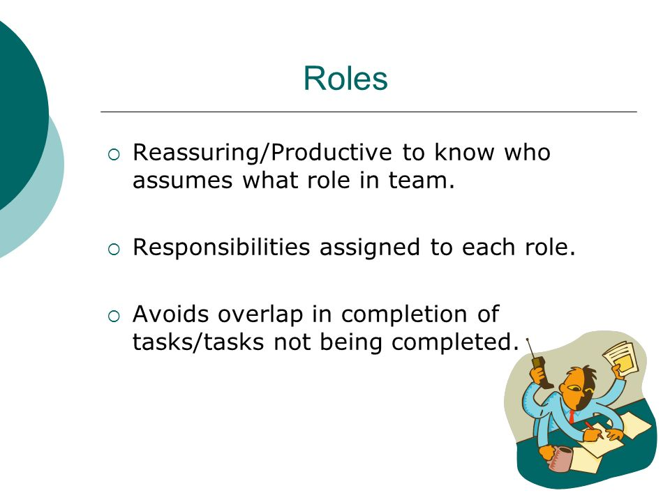 Roles Reassuring/Productive to know who assumes what role in team.