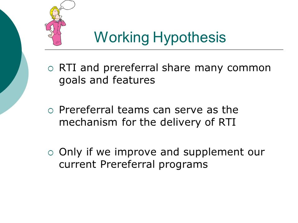 Working Hypothesis RTI and prereferral share many common goals and features. Prereferral teams can serve as the mechanism for the delivery of RTI.