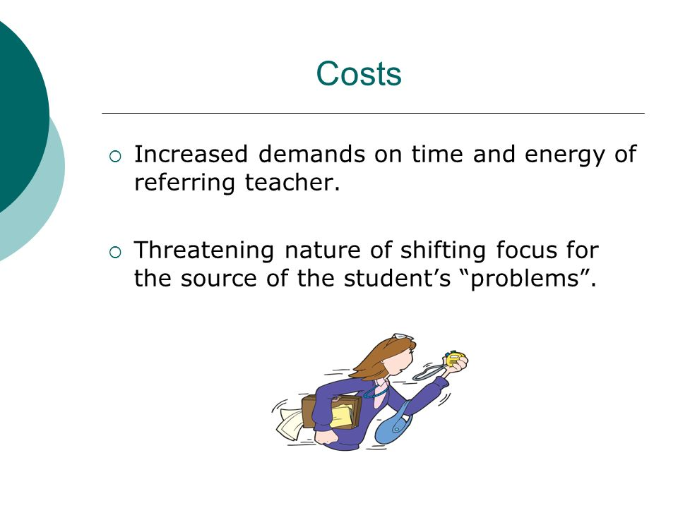 Costs Increased demands on time and energy of referring teacher.