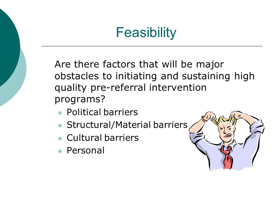 Feasibility Are there factors that will be major obstacles to initiating and sustaining high quality pre-referral intervention programs