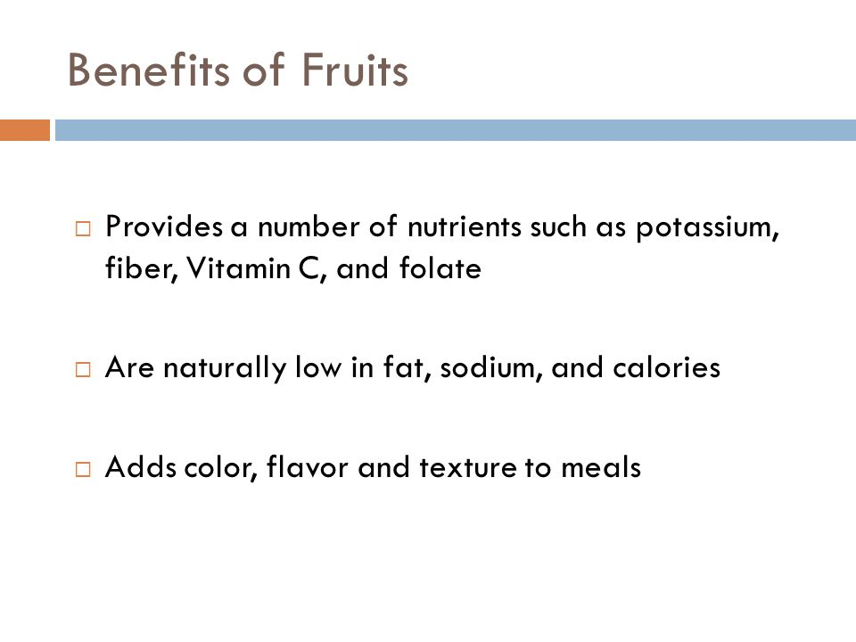 Benefits of Fruits Provides a number of nutrients such as potassium, fiber, Vitamin C, and folate.