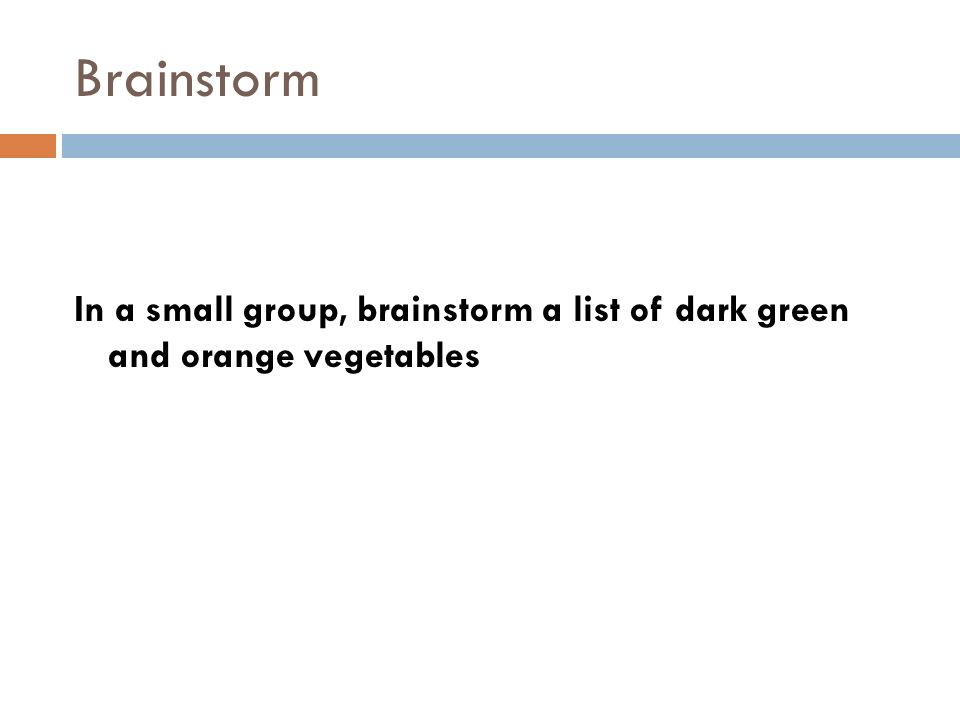 Brainstorm In a small group, brainstorm a list of dark green and orange vegetables.