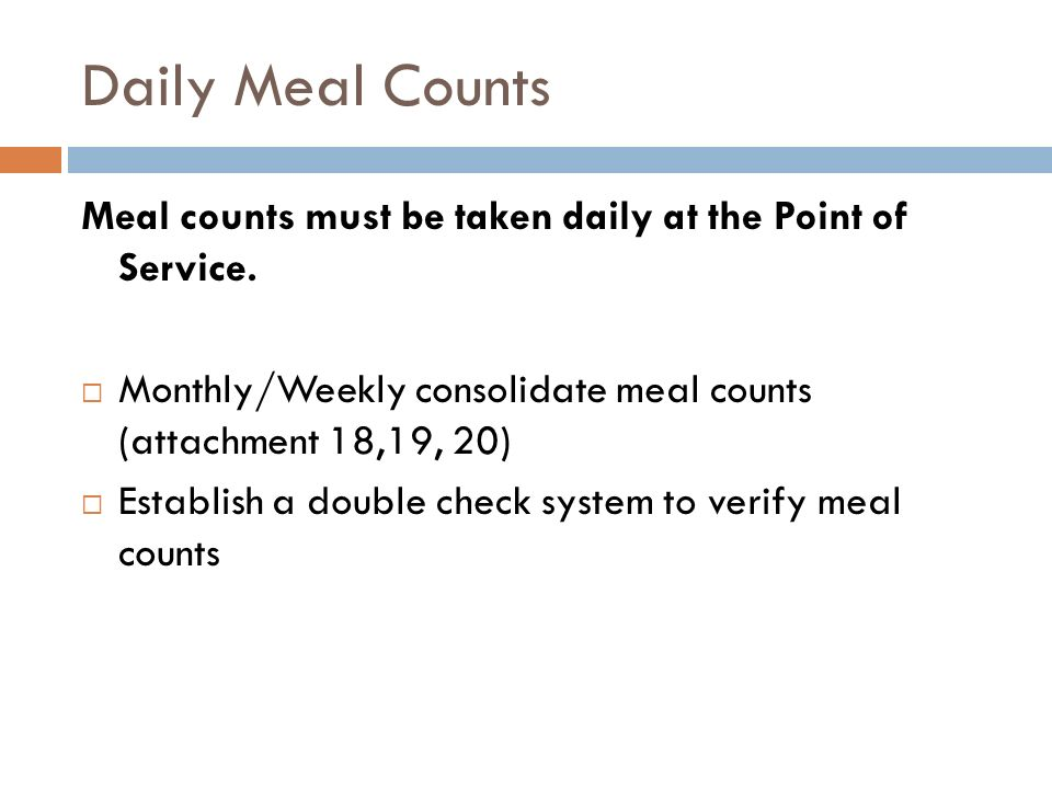 Daily Meal Counts Meal counts must be taken daily at the Point of Service. Monthly/Weekly consolidate meal counts (attachment 18,19, 20)