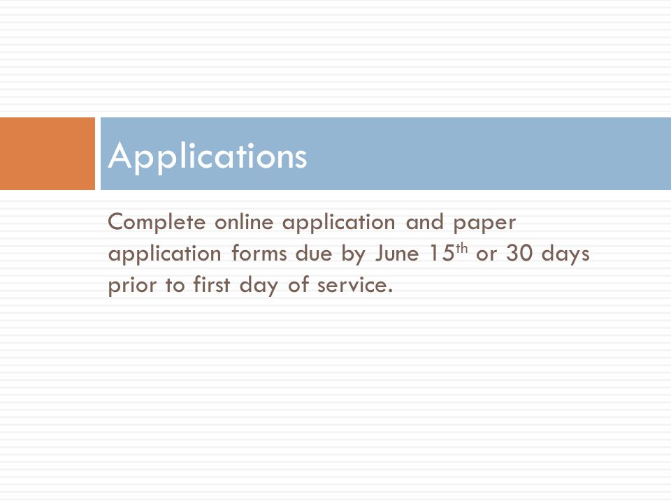 Applications Complete online application and paper application forms due by June 15th or 30 days prior to first day of service.