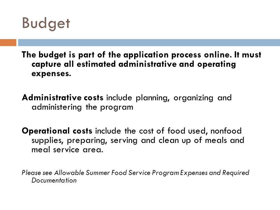 Budget The budget is part of the application process online. It must capture all estimated administrative and operating expenses.