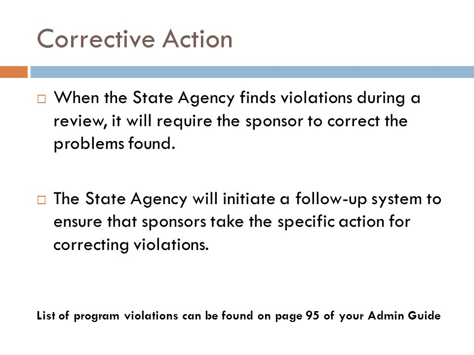 Corrective Action When the State Agency finds violations during a review, it will require the sponsor to correct the problems found.