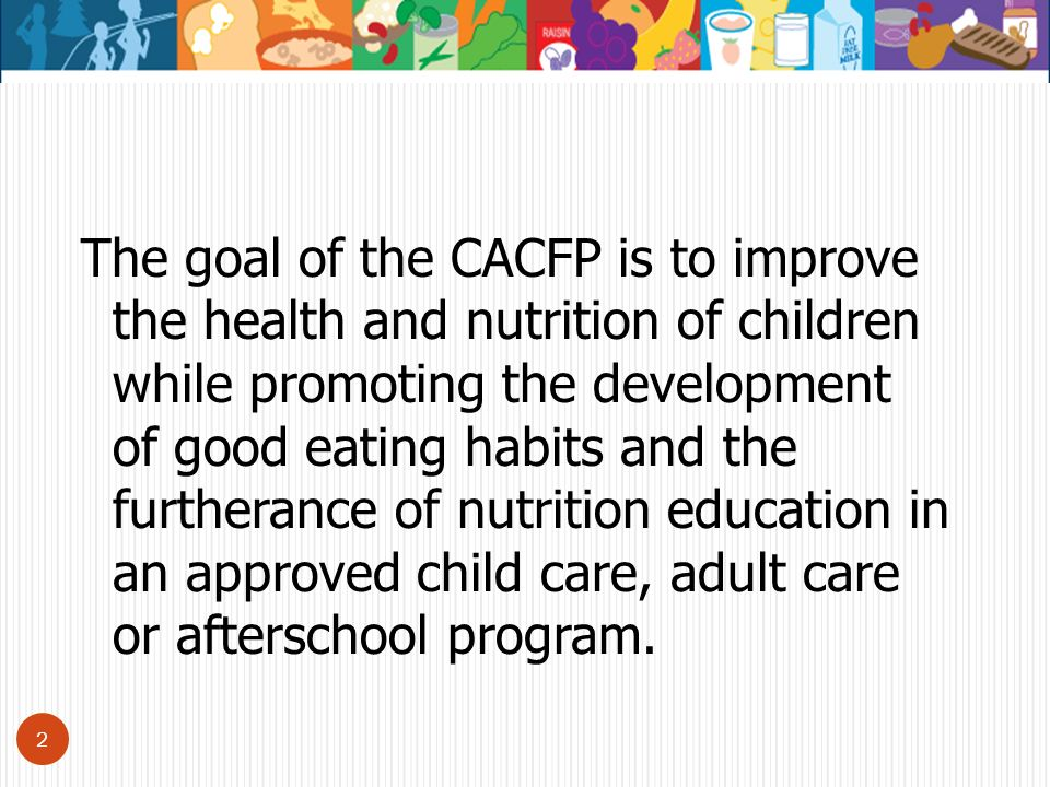 The goal of the CACFP is to improve the health and nutrition of children while promoting the development of good eating habits and the furtherance of nutrition education in an approved child care, adult care or afterschool program.