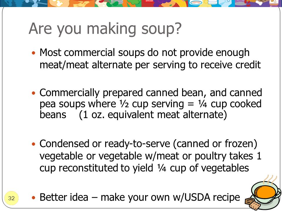 Are you making soup Most commercial soups do not provide enough meat/meat alternate per serving to receive credit.
