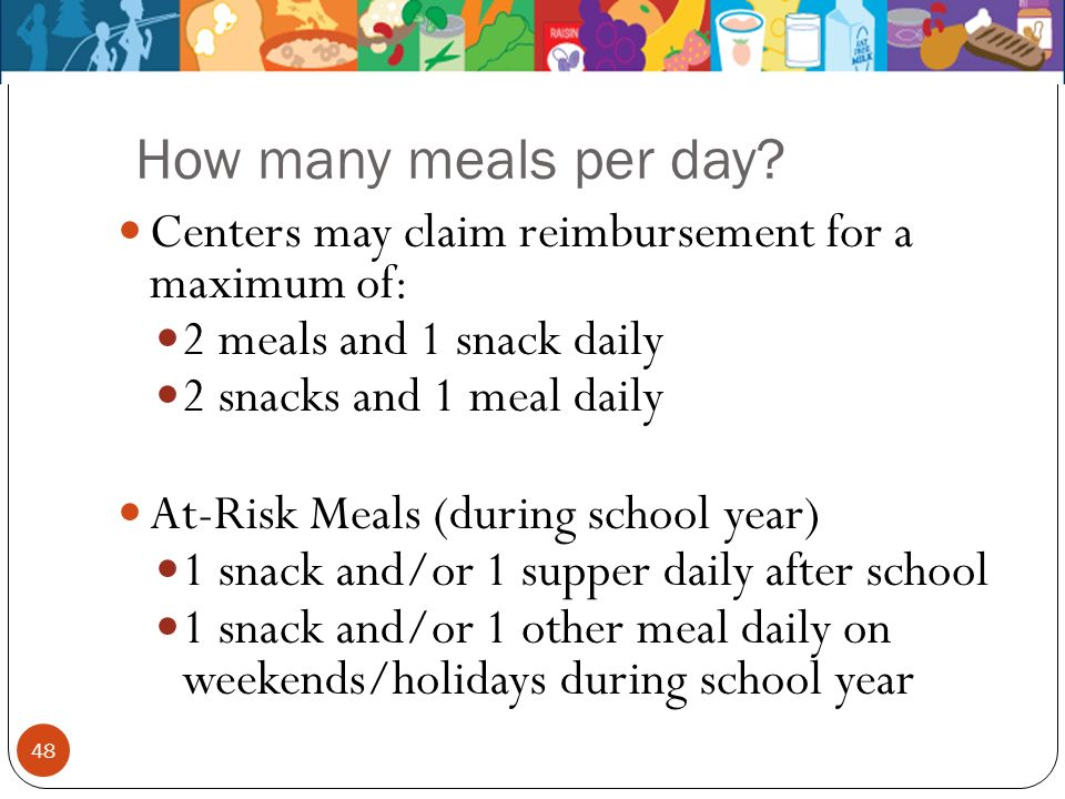 How many meals per day Centers may claim reimbursement for a maximum of: 2 meals and 1 snack daily.