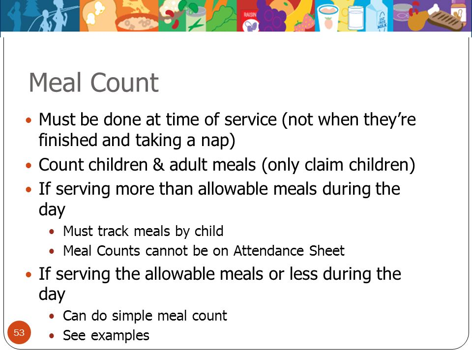 Meal Count Must be done at time of service (not when they're finished and taking a nap) Count children & adult meals (only claim children)