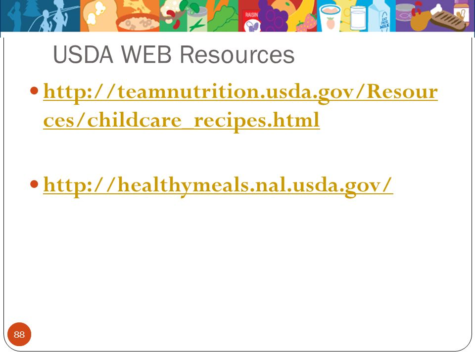 USDA WEB Resources http://teamnutrition.usda.gov/Resour ces/childcare_recipes.html. http://healthymeals.nal.usda.gov/