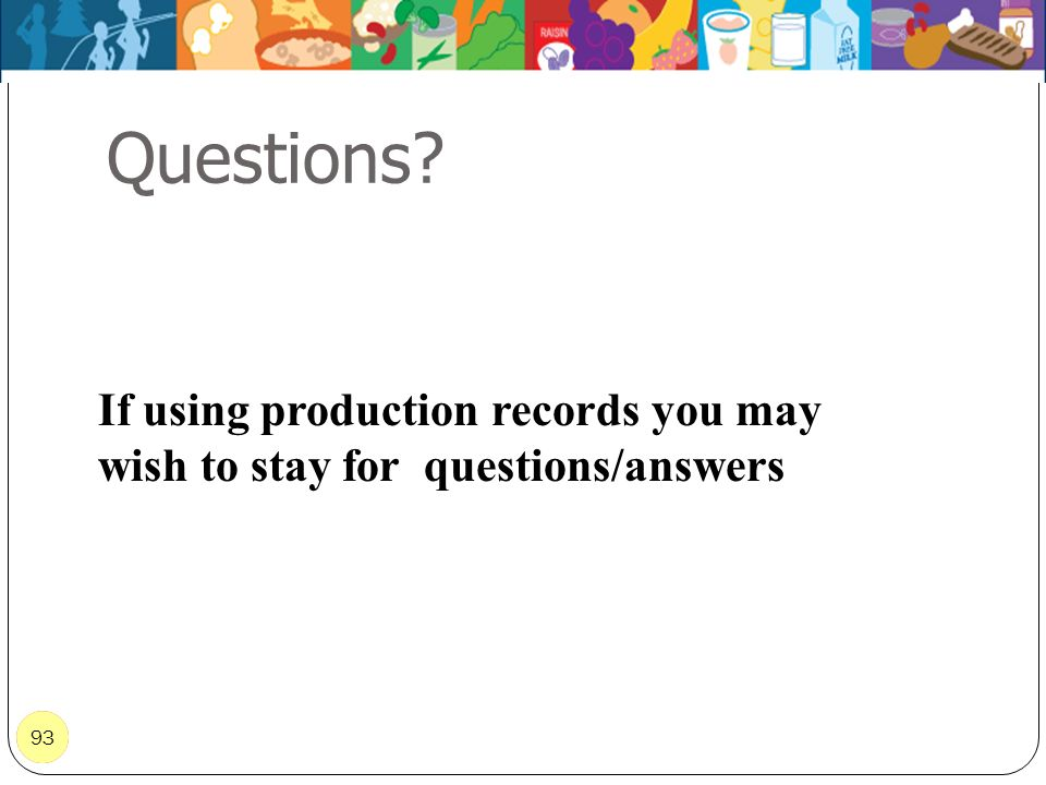 Questions If using production records you may wish to stay for questions/answers 93