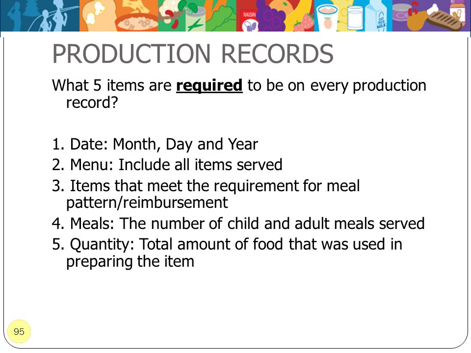 PRODUCTION RECORDS What 5 items are required to be on every production record 1. Date: Month, Day and Year.