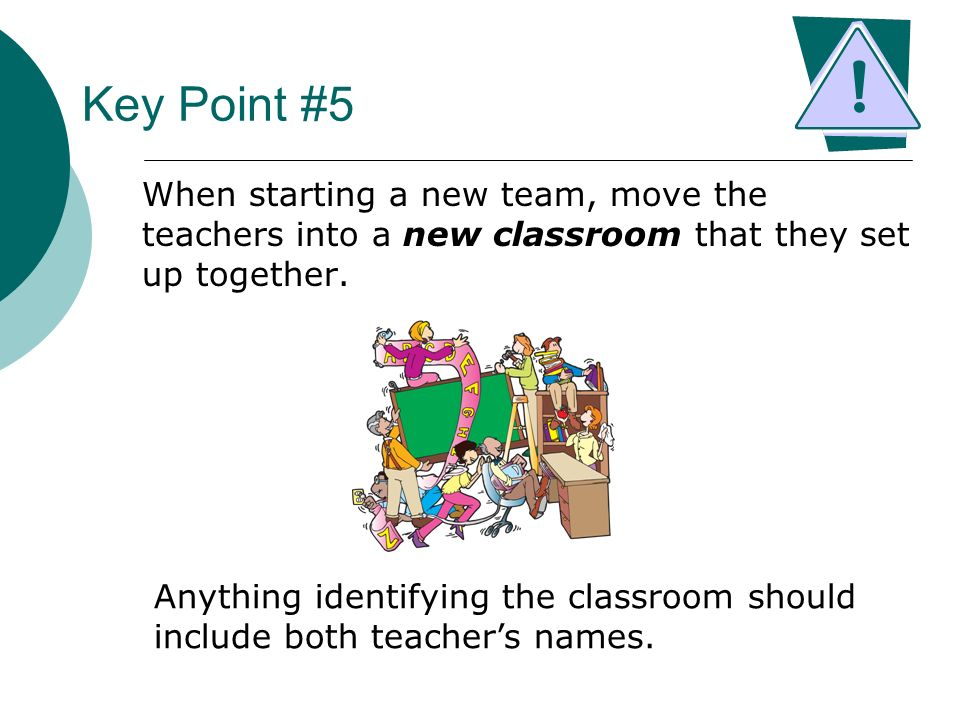 Key Point #5 When starting a new team, move the teachers into a new classroom that they set up together.