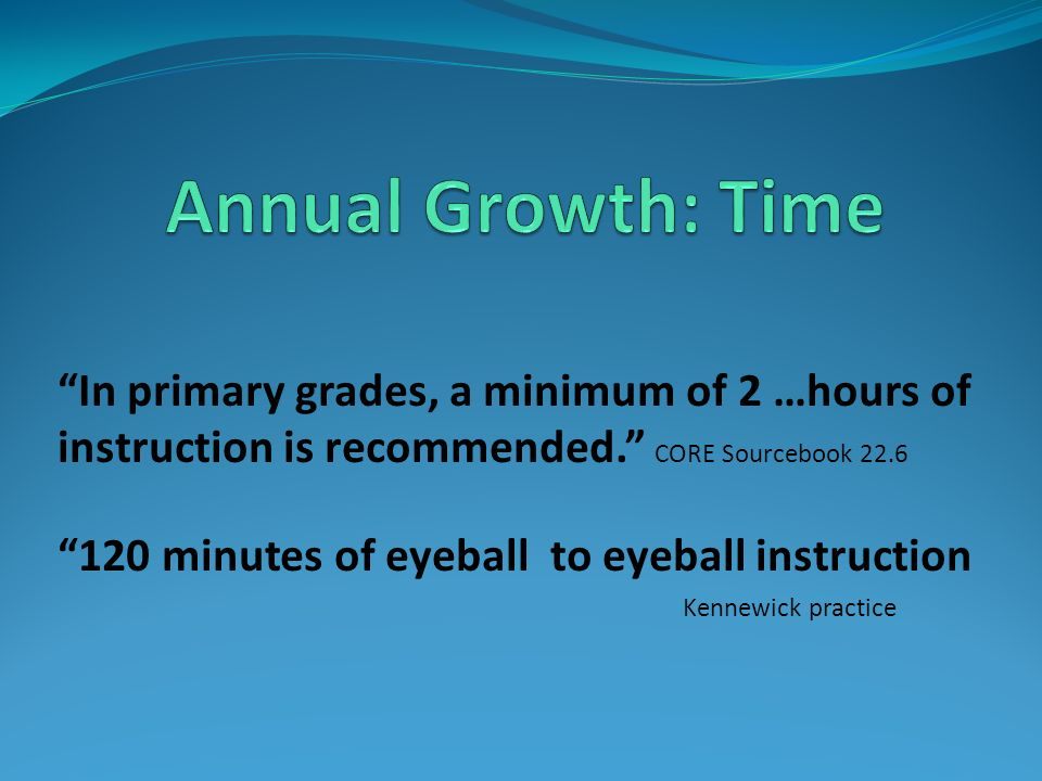 Annual Growth: Time In primary grades, a minimum of 2 …hours of instruction is recommended. CORE Sourcebook 22.6.