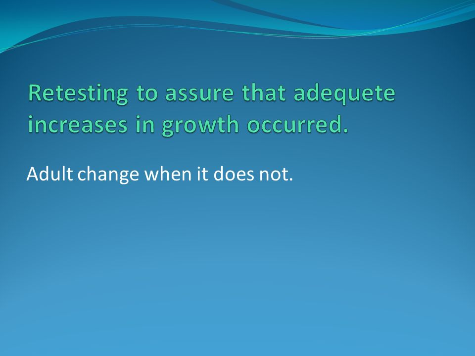 Retesting to assure that adequete increases in growth occurred.